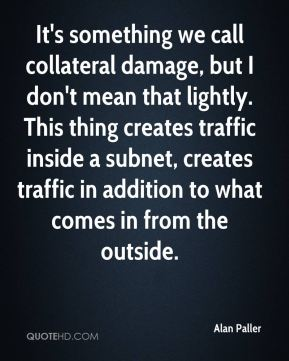 Alan Paller - It's something we call collateral damage, but I don't mean that lightly. This thing creates traffic inside a subnet, creates traffic in addition to what comes in from the outside.