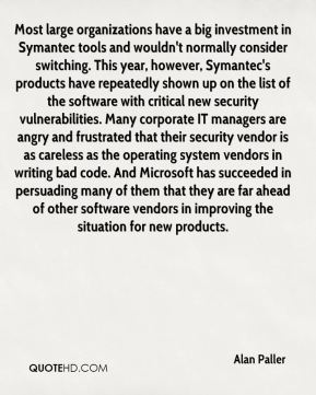 Alan Paller - Most large organizations have a big investment in Symantec tools and wouldn't normally consider switching. This year, however, Symantec's products have repeatedly shown up on the list of the software with critical new security vulnerabilities. Many corporate IT managers are angry and frustrated that their security vendor is as careless as the operating system vendors in writing bad code. And Microsoft has succeeded in persuading many of them that they are far ahead of other software vendors in improving the situation for new products.