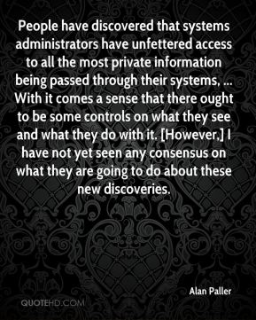 Alan Paller - People have discovered that systems administrators have unfettered access to all the most private information being passed through their systems, ... With it comes a sense that there ought to be some controls on what they see and what they do with it. [However,] I have not yet seen any consensus on what they are going to do about these new discoveries.