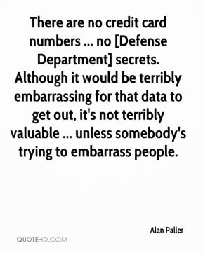 Alan Paller - There are no credit card numbers ... no [Defense Department] secrets. Although it would be terribly embarrassing for that data to get out, it's not terribly valuable ... unless somebody's trying to embarrass people.