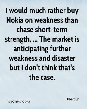 Albert Lin - I would much rather buy Nokia on weakness than chase short-term strength, ... The market is anticipating further weakness and disaster but I don't think that's the case.