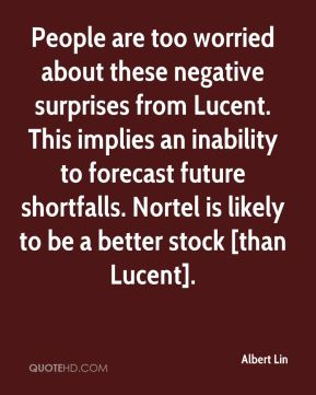Albert Lin - People are too worried about these negative surprises from Lucent. This implies an inability to forecast future shortfalls. Nortel is likely to be a better stock [than Lucent].