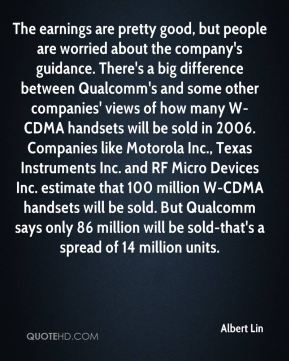 Albert Lin - The earnings are pretty good, but people are worried about the company's guidance. There's a big difference between Qualcomm's and some other companies' views of how many W-CDMA handsets will be sold in 2006. Companies like Motorola Inc., Texas Instruments Inc. and RF Micro Devices Inc. estimate that 100 million W-CDMA handsets will be sold. But Qualcomm says only 86 million will be sold-that's a spread of 14 million units.