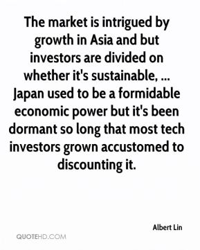 Albert Lin - The market is intrigued by growth in Asia and but investors are divided on whether it's sustainable, ... Japan used to be a formidable economic power but it's been dormant so long that most tech investors grown accustomed to discounting it.