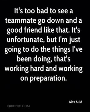 Alex Auld - It's too bad to see a teammate go down and a good friend like that. It's unfortunate, but I'm just going to do the things I've been doing, that's working hard and working on preparation.