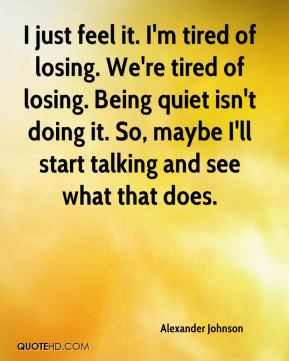 Alexander Johnson - I just feel it. I'm tired of losing. We're tired of losing. Being quiet isn't doing it. So, maybe I'll start talking and see what that does.