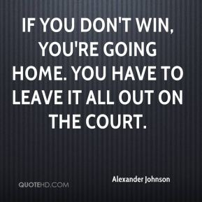 Alexander Johnson - If you don't win, you're going home. You have to leave it all out on the court.