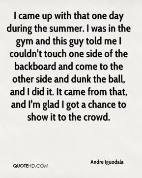 I came up with that one day during the summer. I was in the gym and this guy told me I couldn't touch one side of the backboard and come to the other side and dunk the ball, and I did it. It came from that, and I'm glad I got a chance to show it to the crowd.