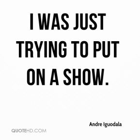 Andre Iguodala - I was just trying to put on a show.