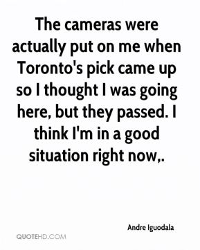 Andre Iguodala - The cameras were actually put on me when Toronto's pick came up so I thought I was going here, but they passed. I think I'm in a good situation right now.