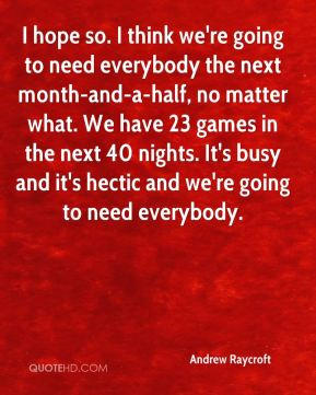 Andrew Raycroft - I hope so. I think we're going to need everybody the next month-and-a-half, no matter what. We have 23 games in the next 40 nights. It's busy and it's hectic and we're going to need everybody.