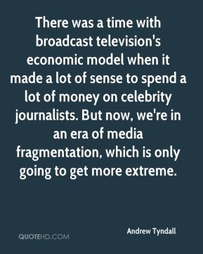 Andrew Tyndall - There was a time with broadcast television's economic model when it made a lot of sense to spend a lot of money on celebrity journalists. But now, we're in an era of media fragmentation, which is only going to get more extreme.