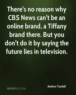 Andrew Tyndall - There's no reason why CBS News can't be an online brand, a Tiffany brand there. But you don't do it by saying the future lies in television.