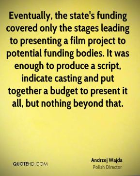 Andrzej Wajda - Eventually, the state's funding covered only the stages leading to presenting a film project to potential funding bodies. It was enough to produce a script, indicate casting and put together a budget to present it all, but nothing beyond that.