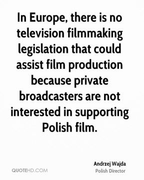 Andrzej Wajda - In Europe, there is no television filmmaking legislation that could assist film production because private broadcasters are not interested in supporting Polish film.