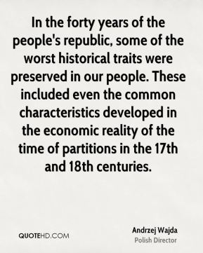 In the forty years of the people's republic, some of the worst historical traits were preserved in our people. These included even the common characteristics developed in the economic reality of the time of partitions in the 17th and 18th centuries.