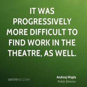 It was progressively more difficult to find work in the theatre, as well.