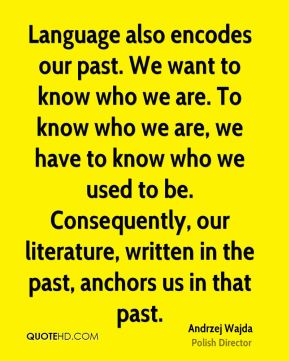 Andrzej Wajda - Language also encodes our past. We want to know who we are. To know who we are, we have to know who we used to be. Consequently, our literature, written in the past, anchors us in that past.