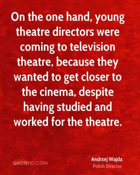 Andrzej Wajda - On the one hand, young theatre directors were coming to television theatre, because they wanted to get closer to the cinema, despite having studied and worked for the theatre.
