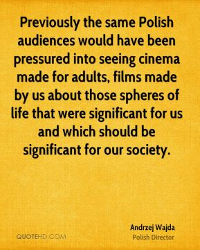 Previously the same Polish audiences would have been pressured into seeing cinema made for adults, films made by us about those spheres of life that were significant for us and which should be significant for our society.