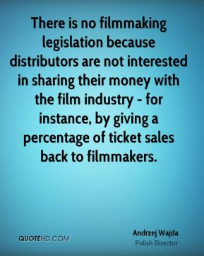 Andrzej Wajda - There is no filmmaking legislation because distributors are not interested in sharing their money with the film industry - for instance, by giving a percentage of ticket sales back to filmmakers.