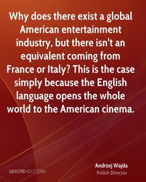 Why does there exist a global American entertainment industry, but there isn't an equivalent coming from France or Italy? This is the case simply because the English language opens the whole world to the American cinema.