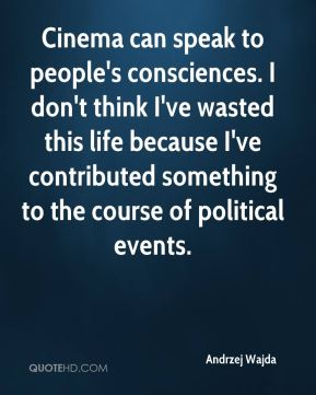 Andrzej Wajda - Cinema can speak to people's consciences. I don't think I've wasted this life because I've contributed something to the course of political events.