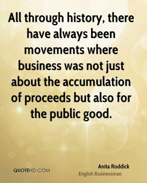Anita Roddick - All through history, there have always been movements where business was not just about the accumulation of proceeds but also for the public good.
