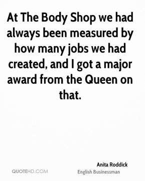 At The Body Shop we had always been measured by how many jobs we had created, and I got a major award from the Queen on that.