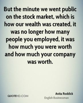 But the minute we went public on the stock market, which is how our wealth was created, it was no longer how many people you employed, it was how much you were worth and how much your company was worth.