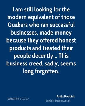 Anita Roddick - I am still looking for the modern equivalent of those Quakers who ran successful businesses, made money because they offered honest products and treated their people decently... This business creed, sadly, seems long forgotten.
