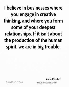 I believe in businesses where you engage in creative thinking, and where you form some of your deepest relationships. If it isn't about the production of the human spirit, we are in big trouble.