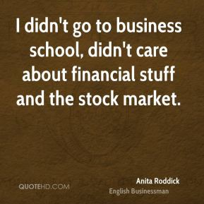 I didn't go to business school, didn't care about financial stuff and the stock market.