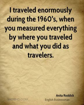 I traveled enormously during the 1960's, when you measured everything by where you traveled and what you did as travelers.