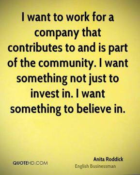 I want to work for a company that contributes to and is part of the community. I want something not just to invest in. I want something to believe in.