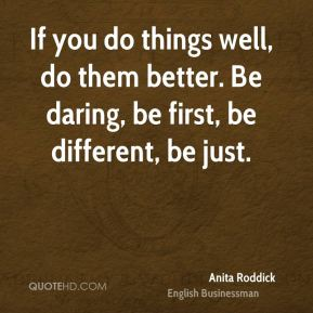If you do things well, do them better. Be daring, be first, be different, be just.