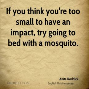 If you think you're too small to have an impact, try going to bed with a mosquito.