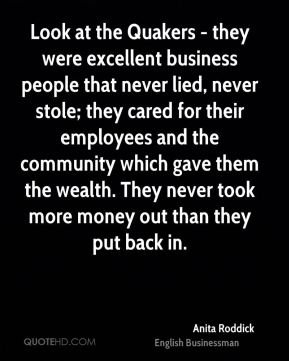 Anita Roddick - Look at the Quakers - they were excellent business people that never lied, never stole; they cared for their employees and the community which gave them the wealth. They never took more money out than they put back in.