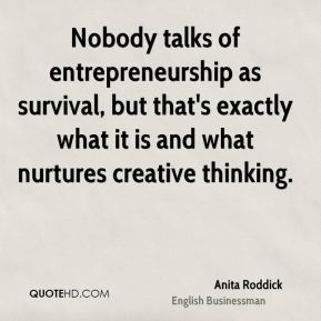 Anita Roddick - Nobody talks of entrepreneurship as survival, but that's exactly what it is and what nurtures creative thinking.