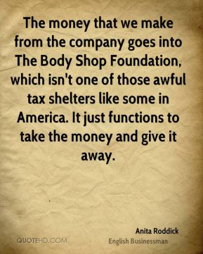 The money that we make from the company goes into The Body Shop Foundation, which isn't one of those awful tax shelters like some in America. It just functions to take the money and give it away.