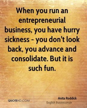Anita Roddick - When you run an entrepreneurial business, you have hurry sickness - you don't look back, you advance and consolidate. But it is such fun.