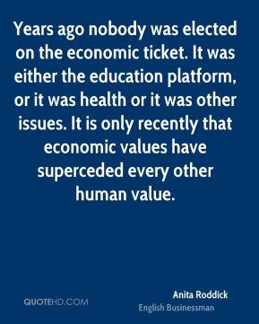 Anita Roddick - Years ago nobody was elected on the economic ticket. It was either the education platform, or it was health or it was other issues. It is only recently that economic values have superceded every other human value.