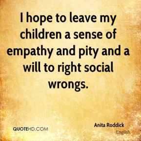 Anita Roddick - I hope to leave my children a sense of empathy and pity and a will to right social wrongs.