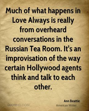 Much of what happens in Love Always is really from overheard conversations in the Russian Tea Room. It's an improvisation of the way certain Hollywood agents think and talk to each other.