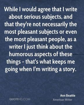 While I would agree that I write about serious subjects, and that they're not necessarily the most pleasant subjects or even the most pleasant people, as a writer I just think about the humorous aspects of these things - that's what keeps me going when I'm writing a story.