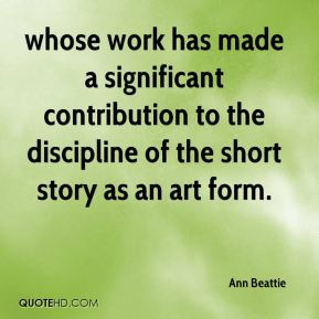 Ann Beattie - whose work has made a significant contribution to the discipline of the short story as an art form.