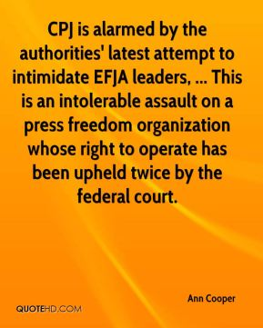Ann Cooper - CPJ is alarmed by the authorities' latest attempt to intimidate EFJA leaders, ... This is an intolerable assault on a press freedom organization whose right to operate has been upheld twice by the federal court.