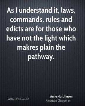 Anne Hutchinson - As I understand it, laws, commands, rules and edicts are for those who have not the light which makres plain the pathway.
