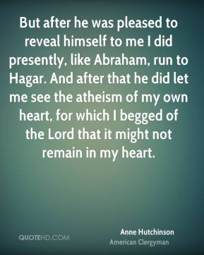 But after he was pleased to reveal himself to me I did presently, like Abraham, run to Hagar. And after that he did let me see the atheism of my own heart, for which I begged of the Lord that it might not remain in my heart.