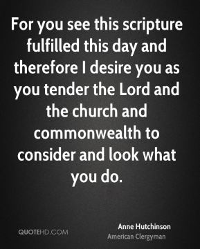 Anne Hutchinson - For you see this scripture fulfilled this day and therefore I desire you as you tender the Lord and the church and commonwealth to consider and look what you do.